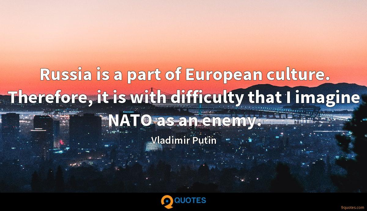 Russia is a part of European culture. Therefore, it is with difficulty that I imagine NATO as an enemy.