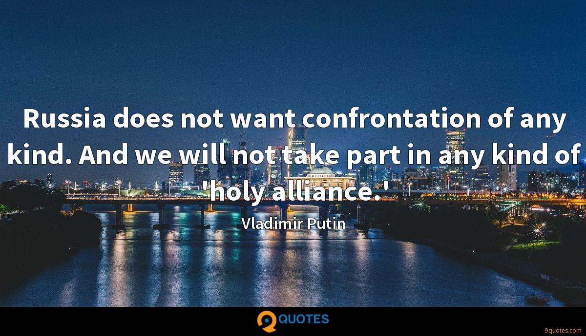 Russia does not want confrontation of any kind. And we will not take part in any kind of 'holy alliance.'