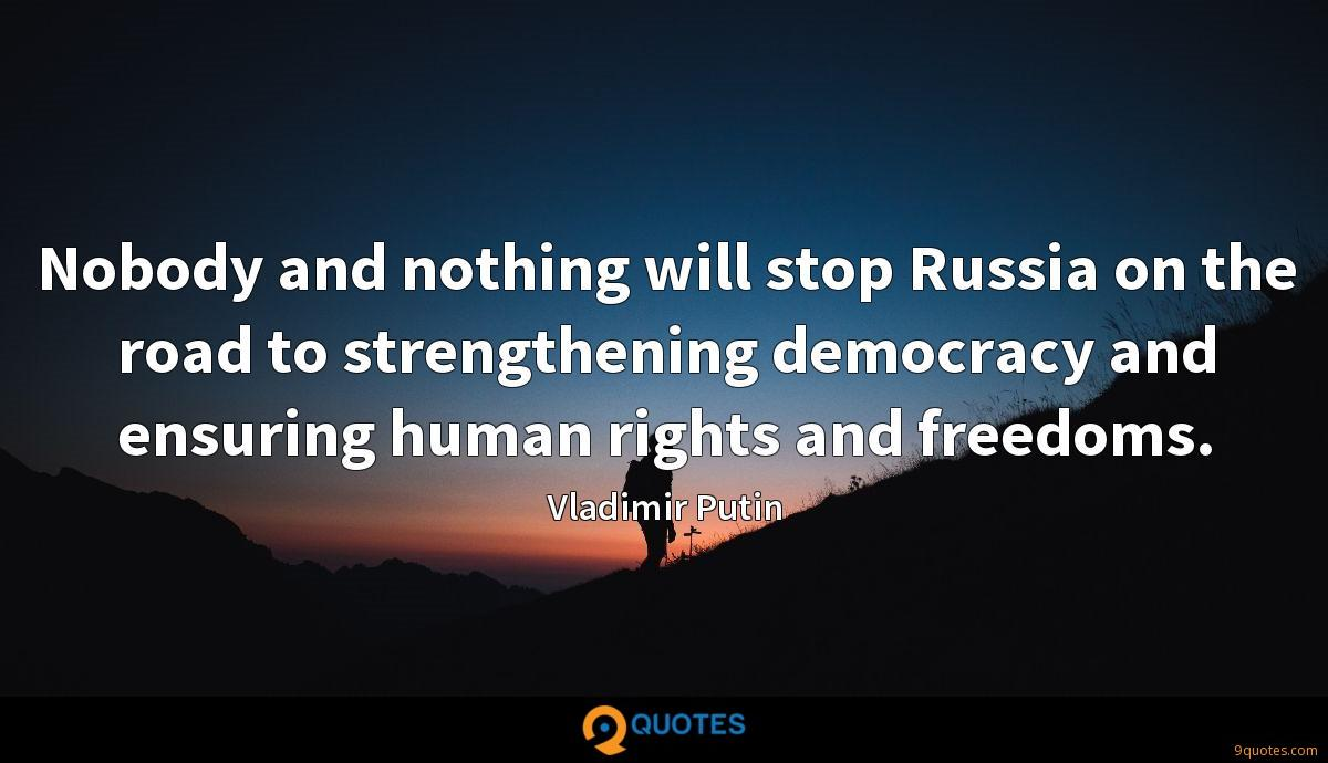 Nobody and nothing will stop Russia on the road to strengthening democracy and ensuring human rights and freedoms.