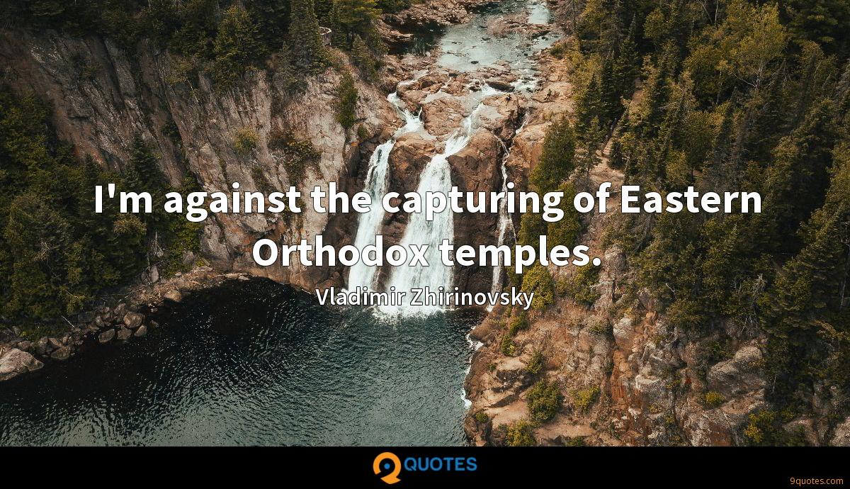 I'm against the capturing of Eastern Orthodox temples.
