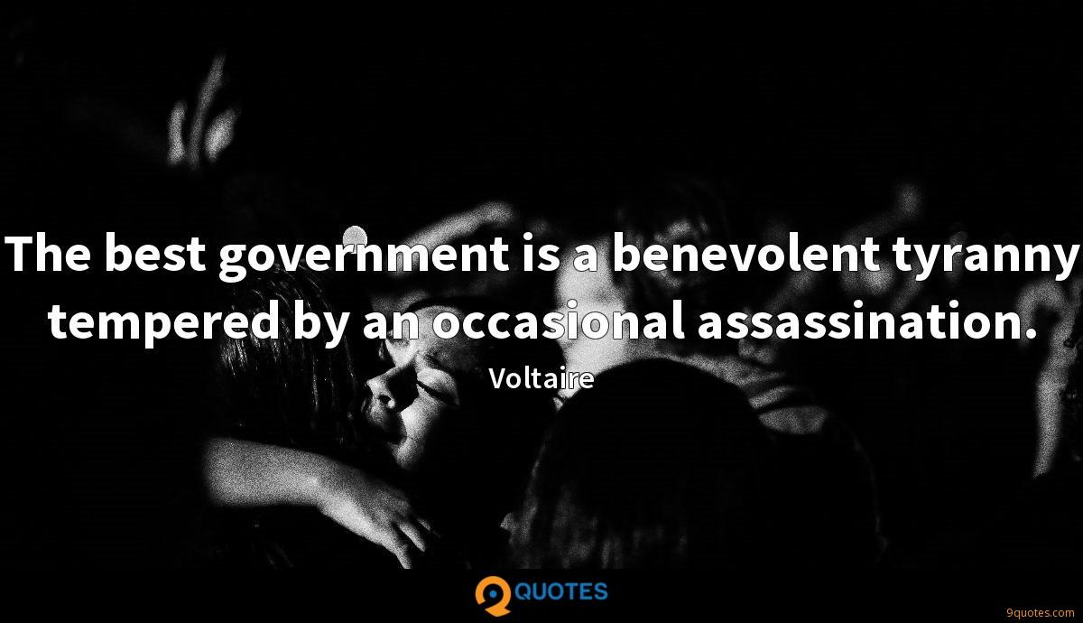 The best government is a benevolent tyranny tempered by an occasional assassination.