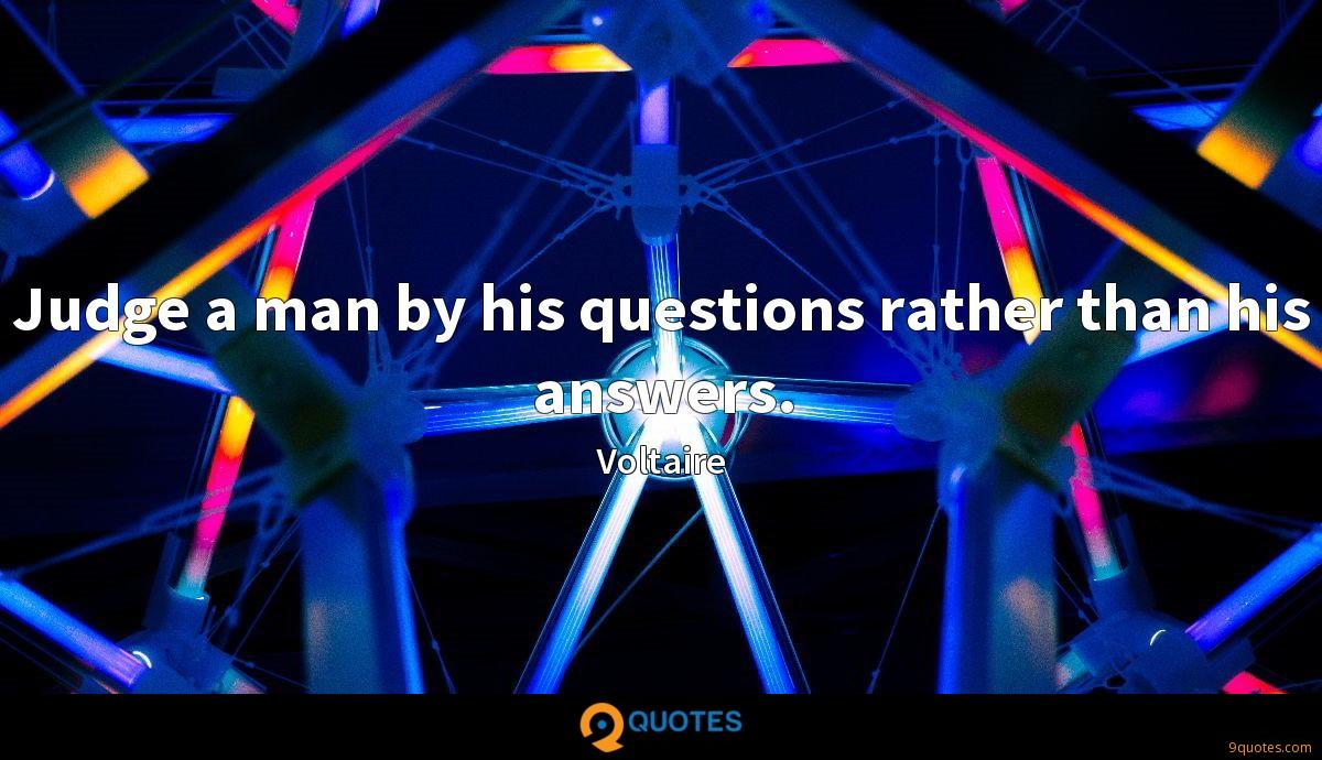 Judge a man by his questions rather than his answers.