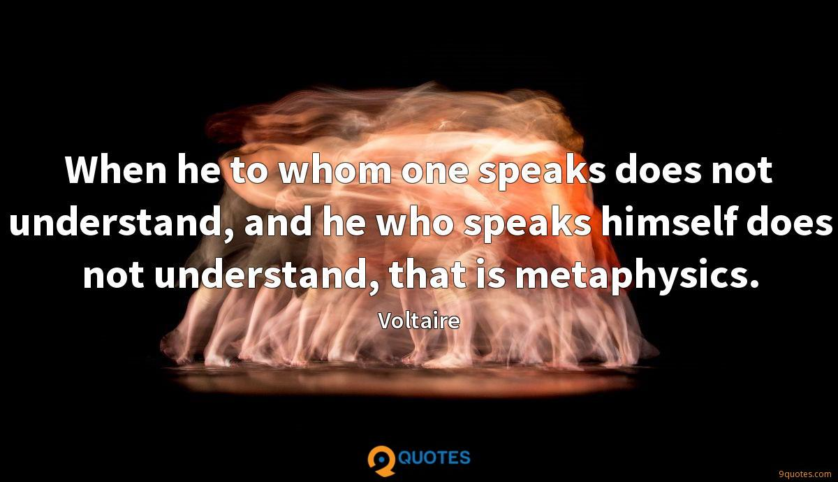 When he to whom one speaks does not understand, and he who speaks himself does not understand, that is metaphysics.