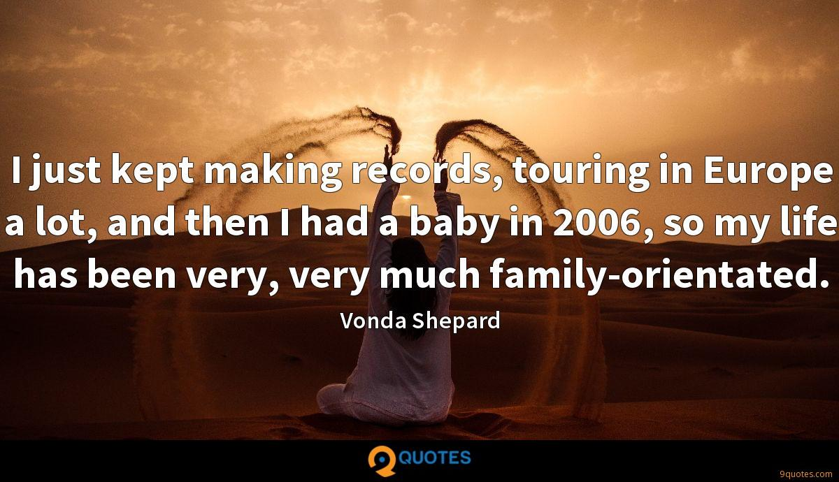 I just kept making records, touring in Europe a lot, and then I had a baby in 2006, so my life has been very, very much family-orientated.