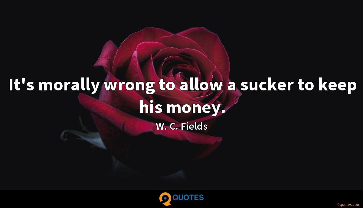 It's morally wrong to allow a sucker to keep his money.