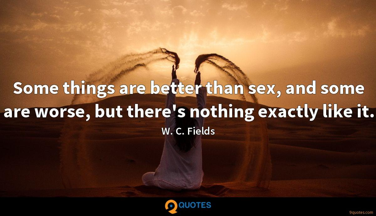 Some things are better than sex, and some are worse, but there's nothing exactly like it.