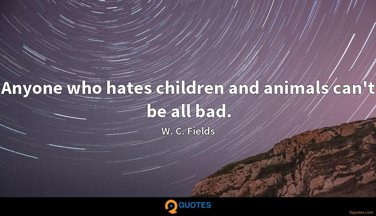 Anyone who hates children and animals can't be all bad.
