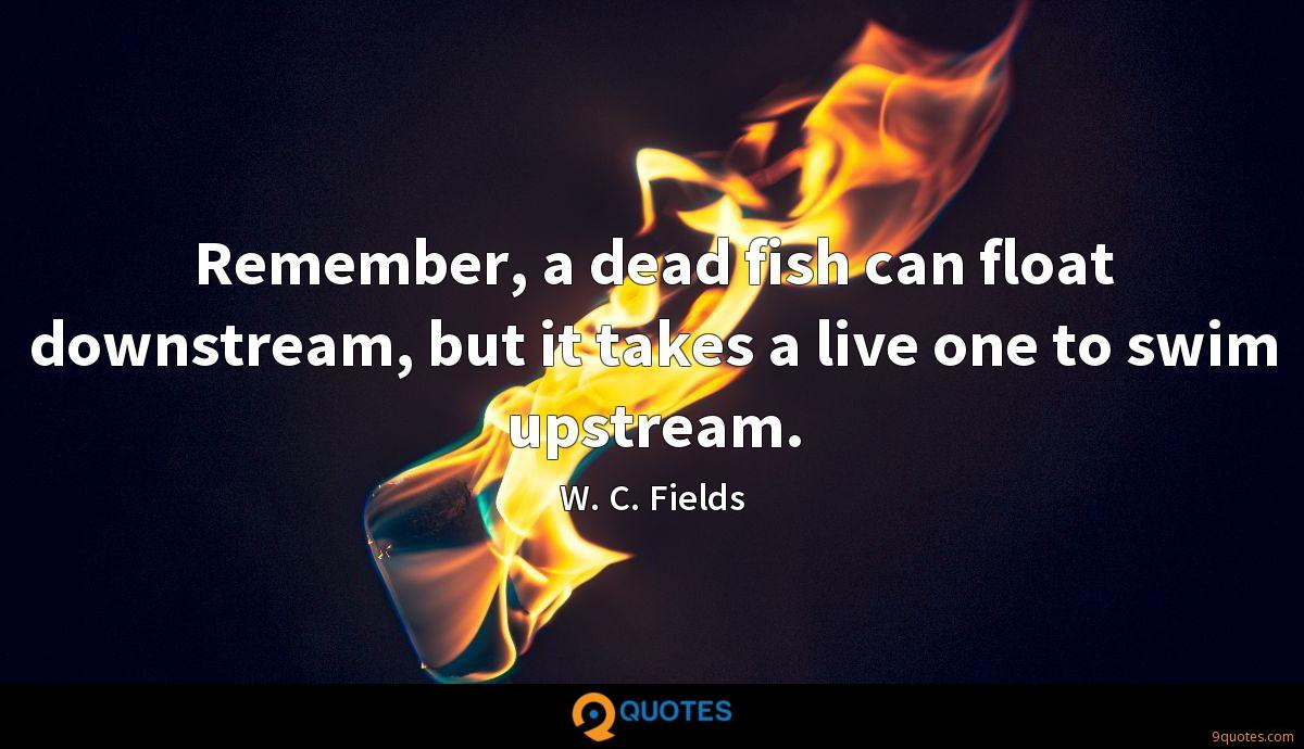 Remember, a dead fish can float downstream, but it takes a live one to swim upstream.