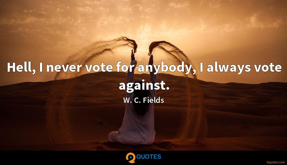 Hell, I never vote for anybody, I always vote against.