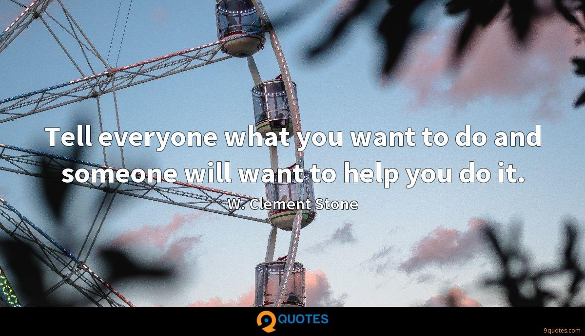 Tell everyone what you want to do and someone will want to help you do it.