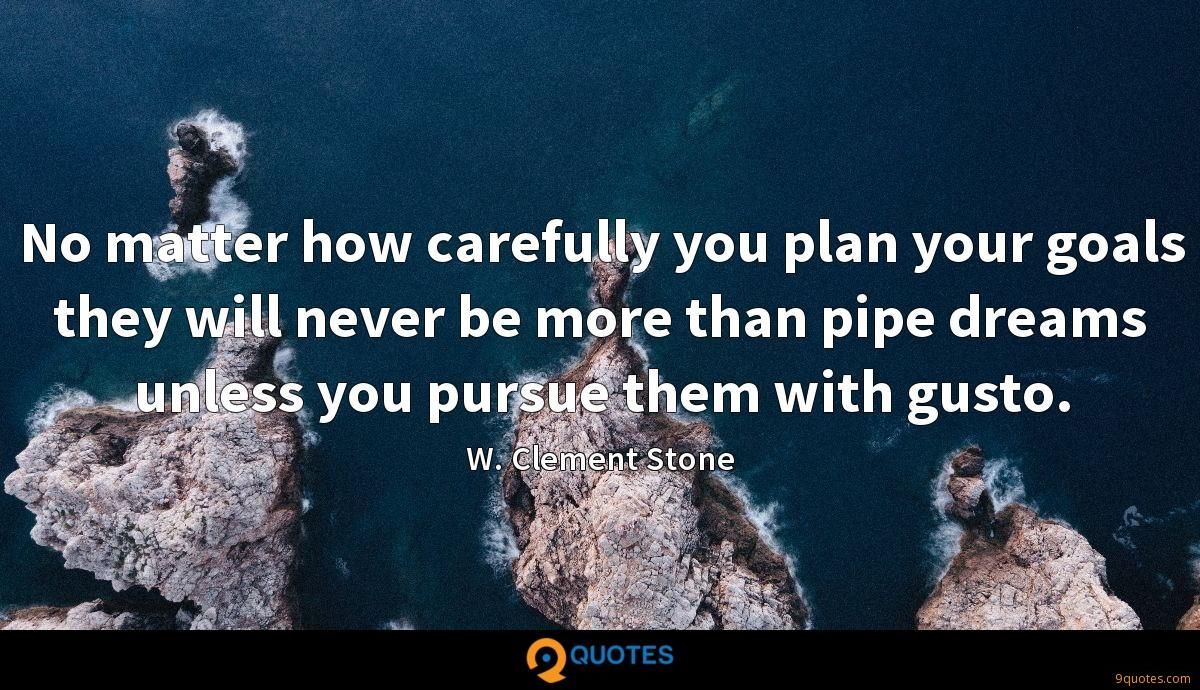 No matter how carefully you plan your goals they will never be more than pipe dreams unless you pursue them with gusto.