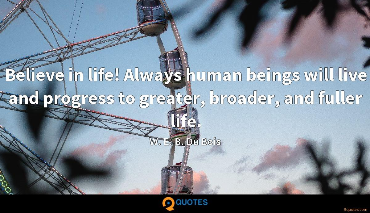 Believe in life! Always human beings will live and progress to greater, broader, and fuller life.