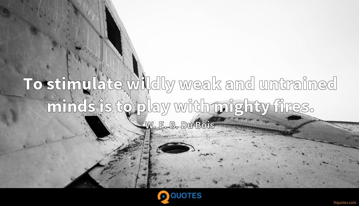 To stimulate wildly weak and untrained minds is to play with mighty fires.