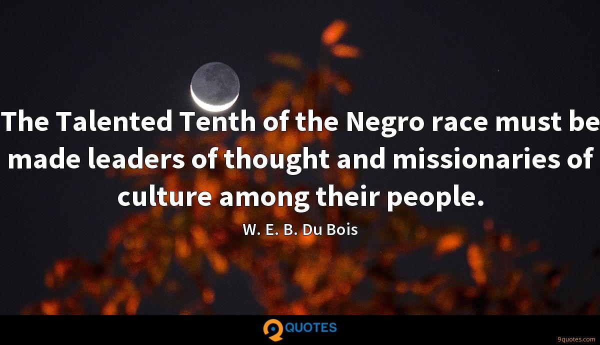 The Talented Tenth of the Negro race must be made leaders of thought and missionaries of culture among their people.