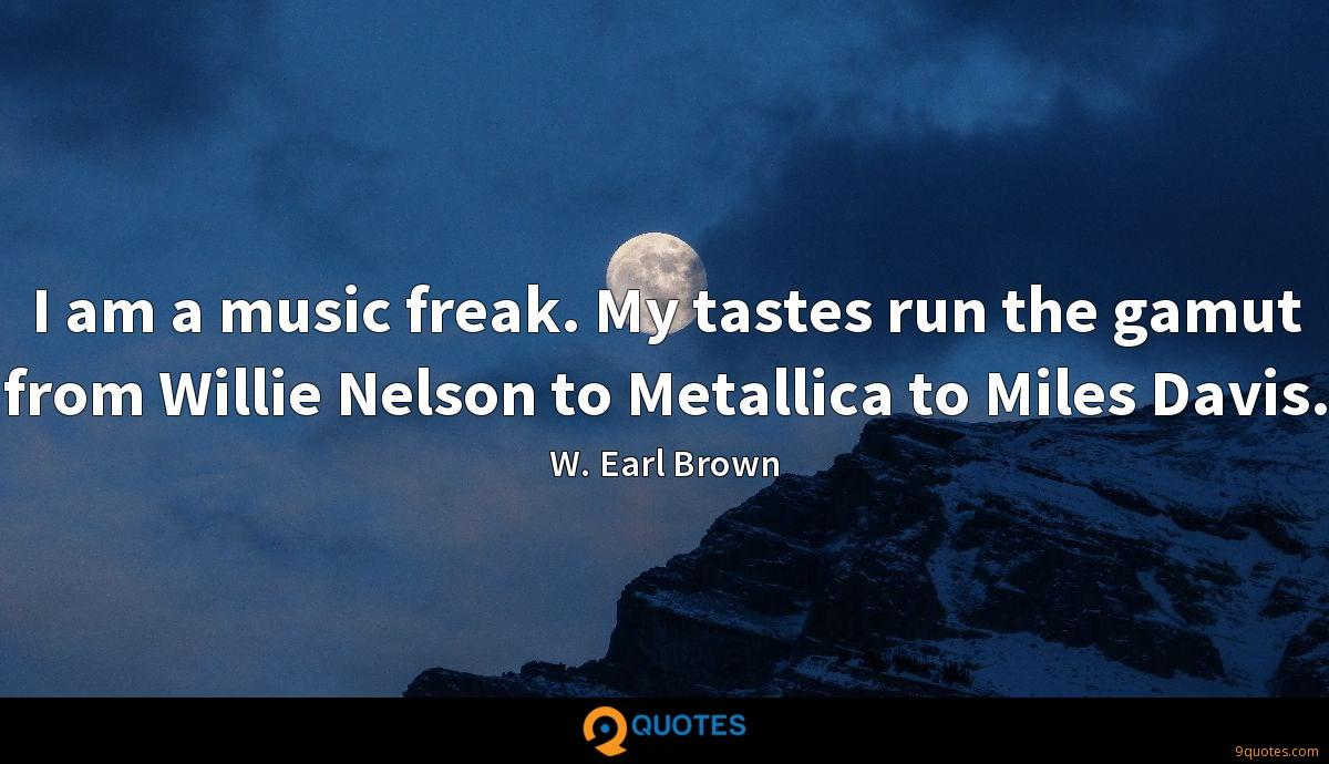 I am a music freak. My tastes run the gamut from Willie Nelson to Metallica to Miles Davis.