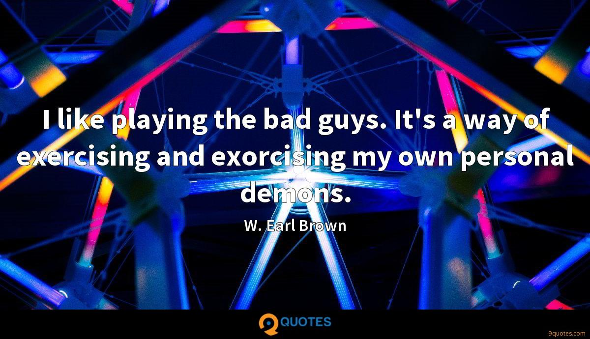 I like playing the bad guys. It's a way of exercising and exorcising my own personal demons.