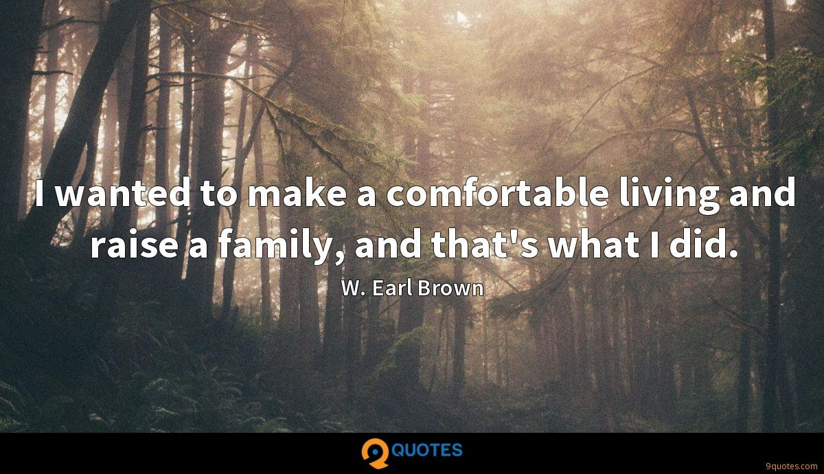 I wanted to make a comfortable living and raise a family, and that's what I did.