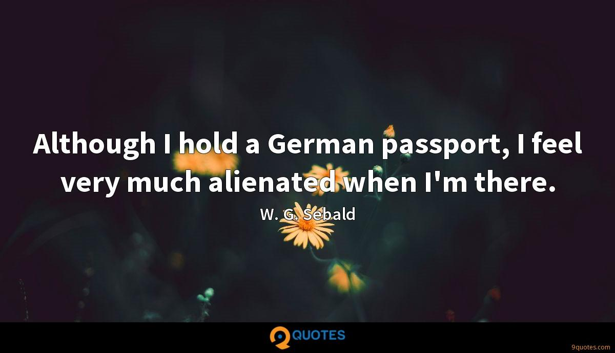 Although I hold a German passport, I feel very much alienated when I'm there.