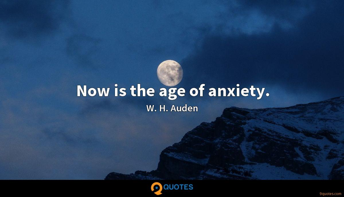 Now is the age of anxiety.