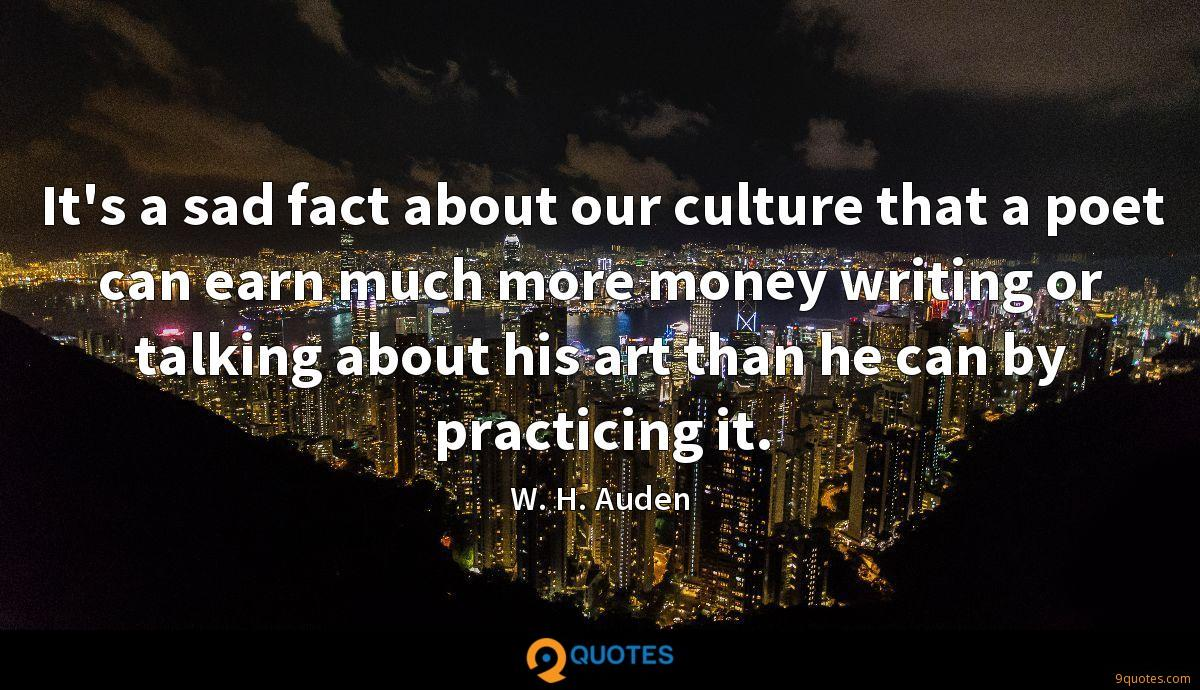 It's a sad fact about our culture that a poet can earn much more money writing or talking about his art than he can by practicing it.