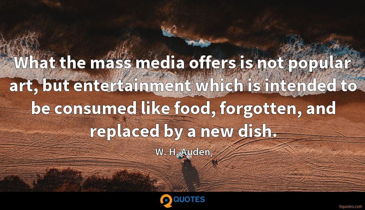 What the mass media offers is not popular art, but entertainment which is intended to be consumed like food, forgotten, and replaced by a new dish.
