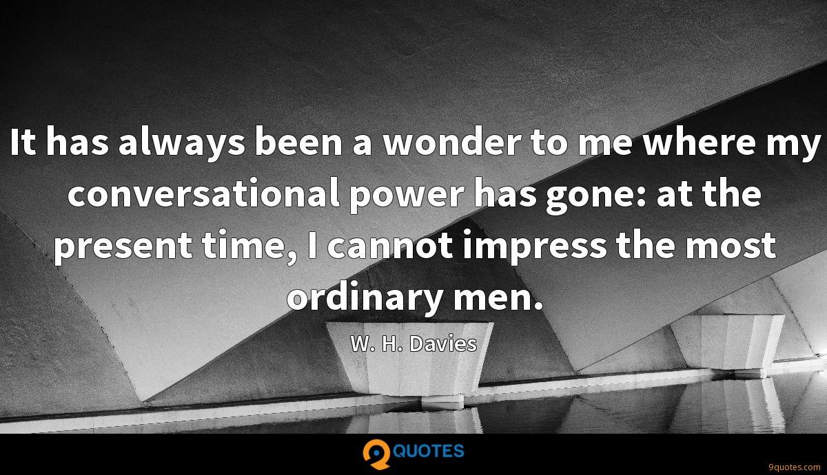 It has always been a wonder to me where my conversational power has gone: at the present time, I cannot impress the most ordinary men.