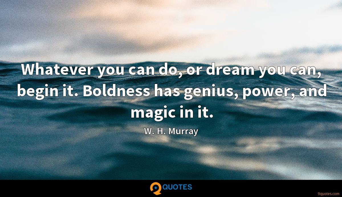 Whatever you can do, or dream you can, begin it. Boldness has genius, power, and magic in it.