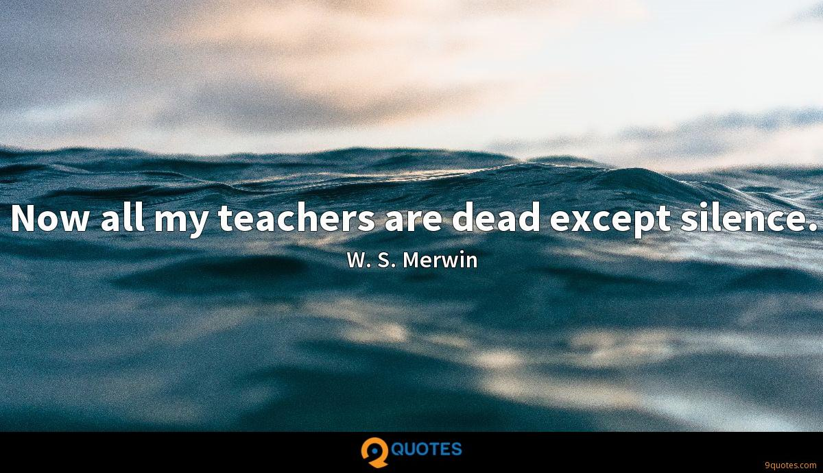 Now all my teachers are dead except silence.