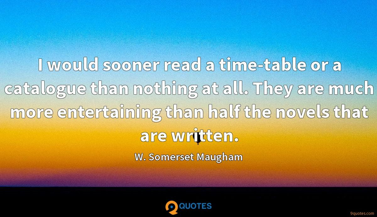 I would sooner read a time-table or a catalogue than nothing at all. They are much more entertaining than half the novels that are written.