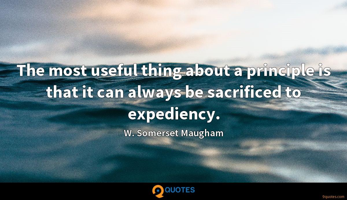 The most useful thing about a principle is that it can always be sacrificed to expediency.