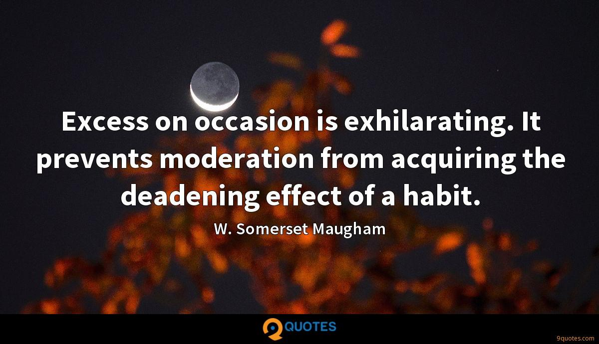 Excess on occasion is exhilarating. It prevents moderation from acquiring the deadening effect of a habit.