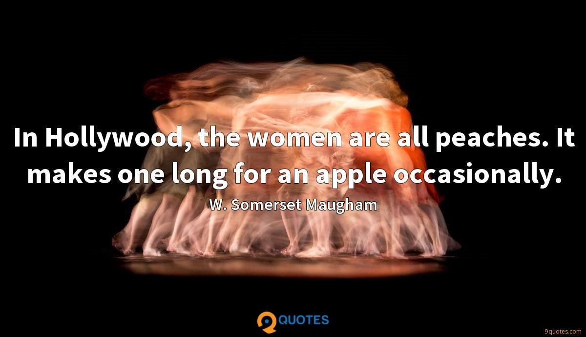 In Hollywood, the women are all peaches. It makes one long for an apple occasionally.