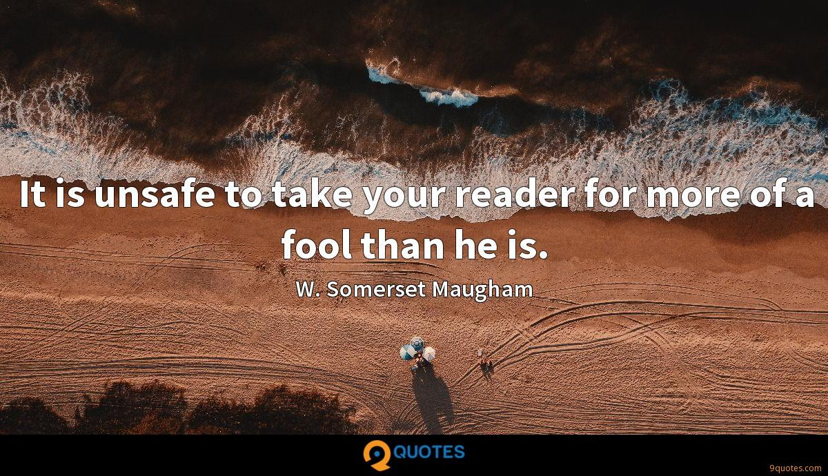 It is unsafe to take your reader for more of a fool than he is.