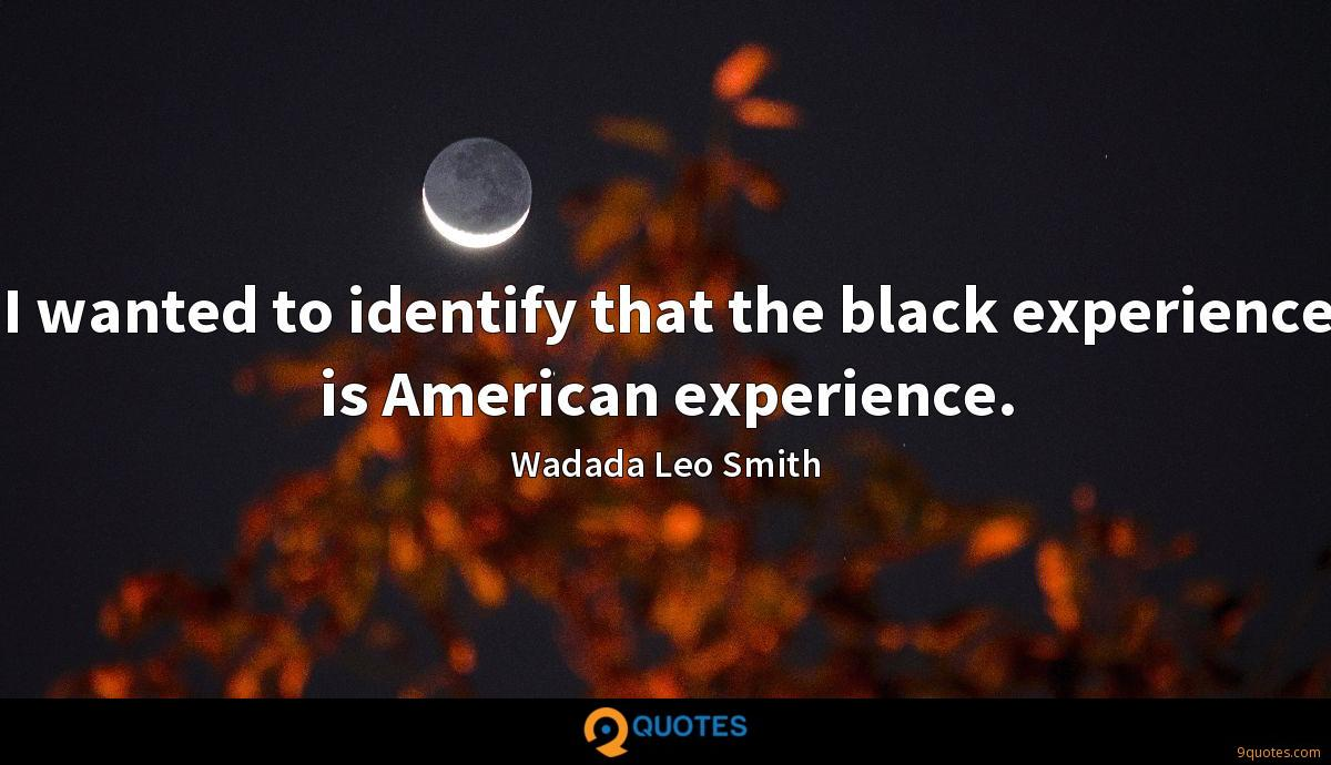 I wanted to identify that the black experience is American experience.