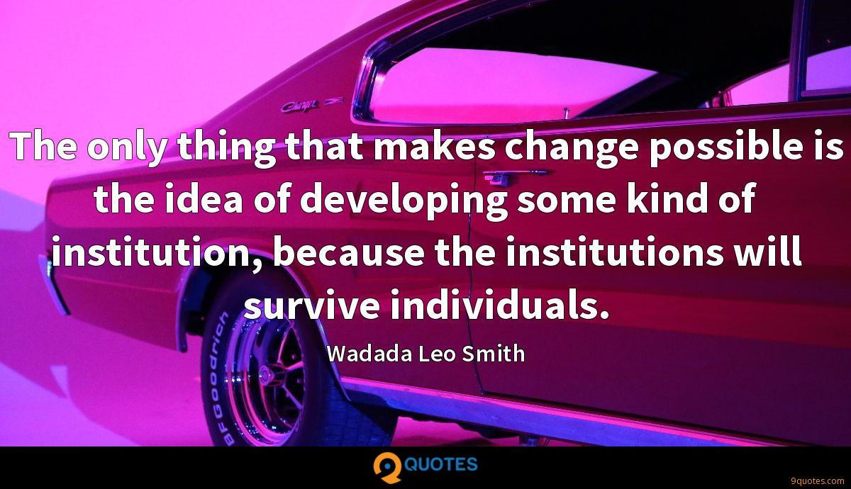 The only thing that makes change possible is the idea of developing some kind of institution, because the institutions will survive individuals.