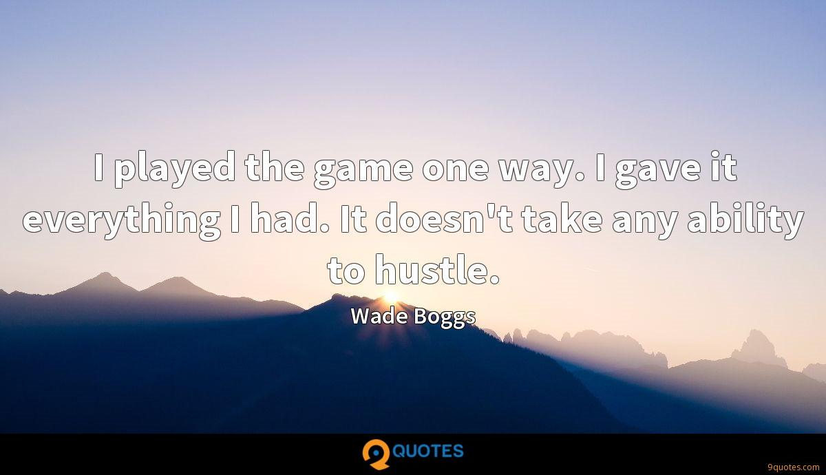 I played the game one way. I gave it everything I had. It doesn't take any ability to hustle.