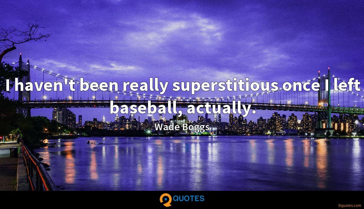 I haven't been really superstitious once I left baseball, actually.