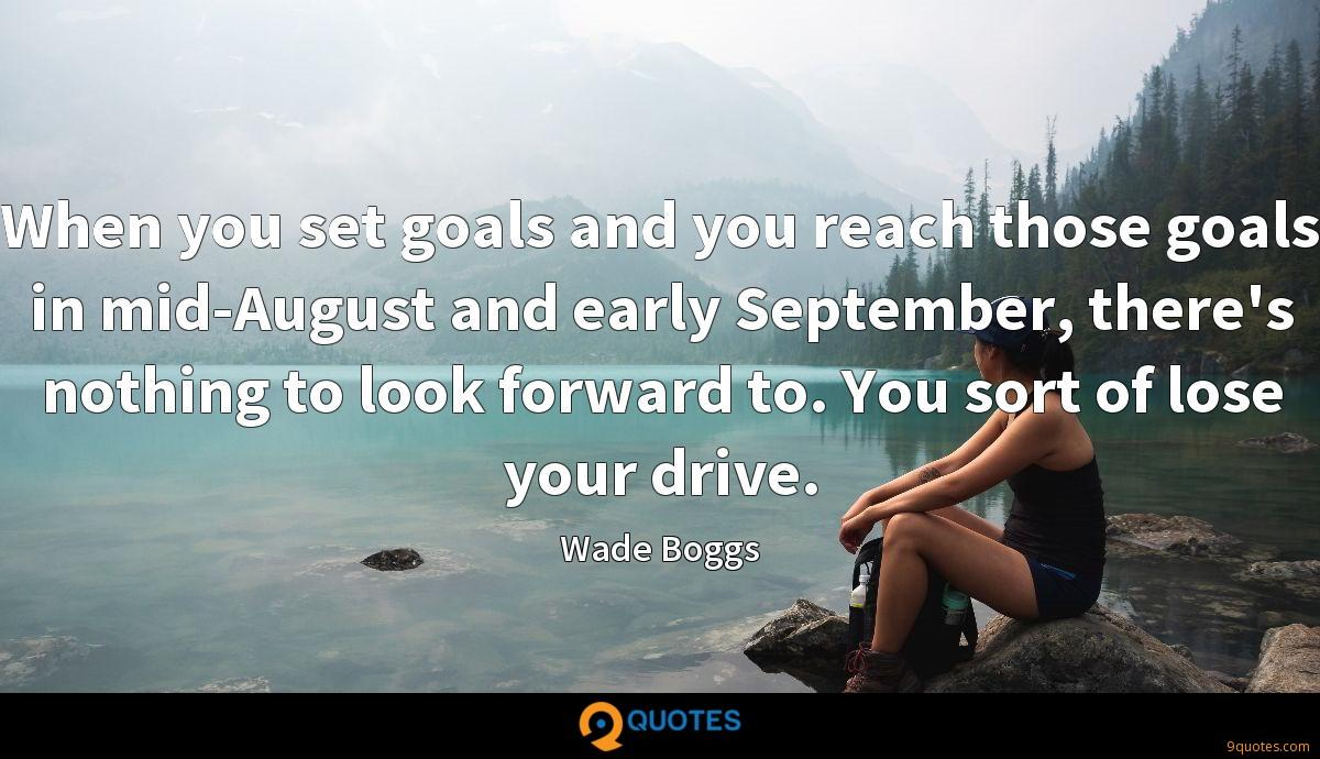 When you set goals and you reach those goals in mid-August and early September, there's nothing to look forward to. You sort of lose your drive.