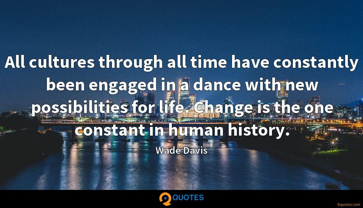 All cultures through all time have constantly been engaged in a dance with new possibilities for life. Change is the one constant in human history.