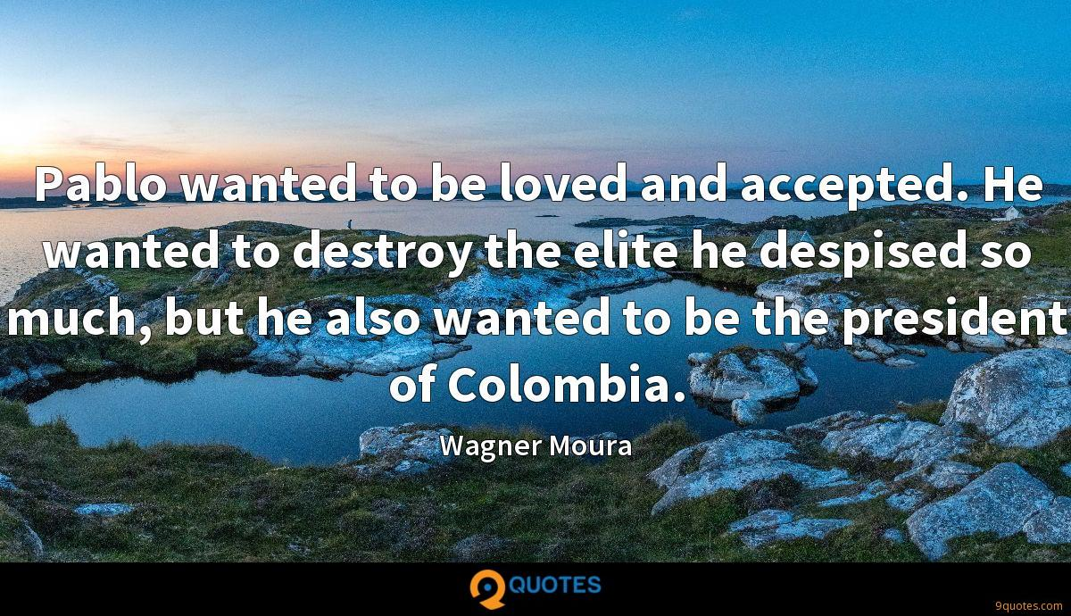 Pablo wanted to be loved and accepted. He wanted to destroy the elite he despised so much, but he also wanted to be the president of Colombia.