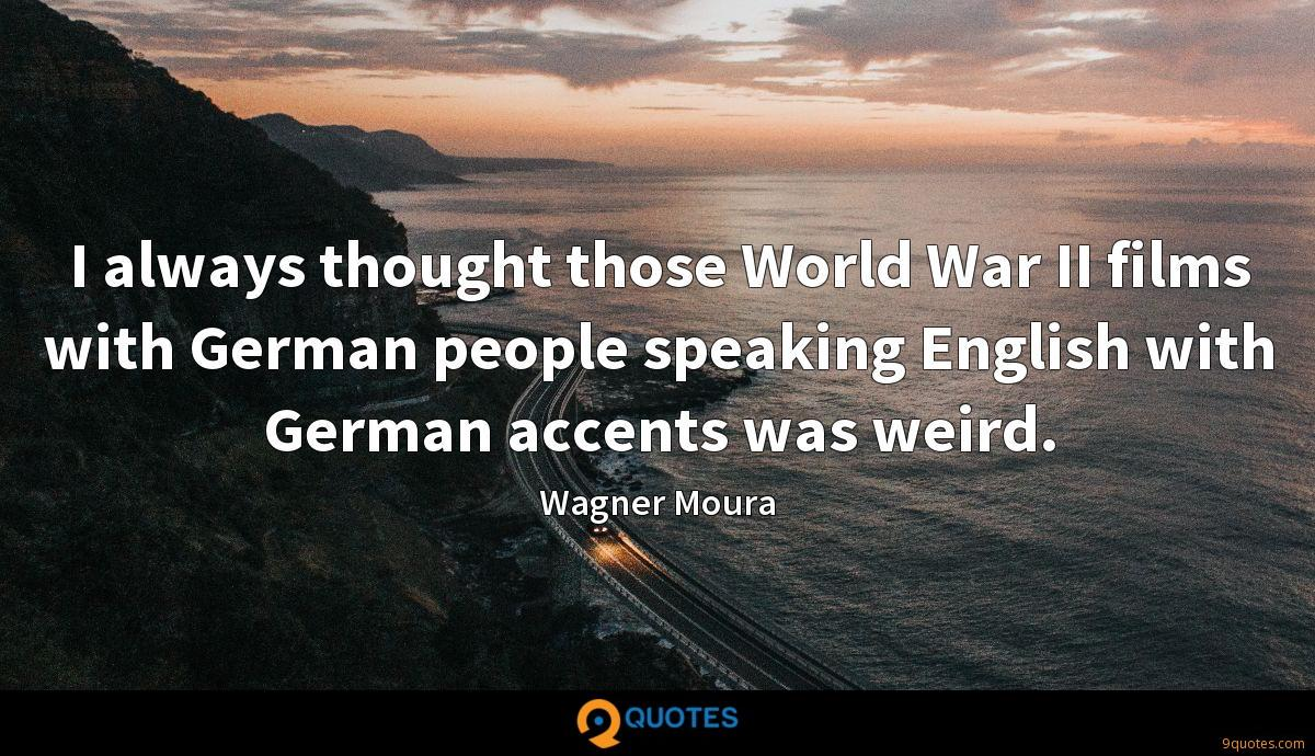 I always thought those World War II films with German people speaking English with German accents was weird.