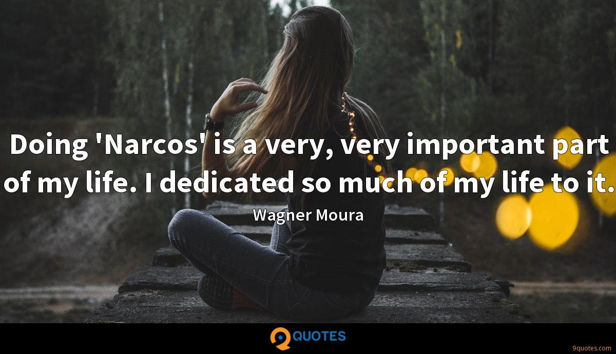 Doing 'Narcos' is a very, very important part of my life. I dedicated so much of my life to it.