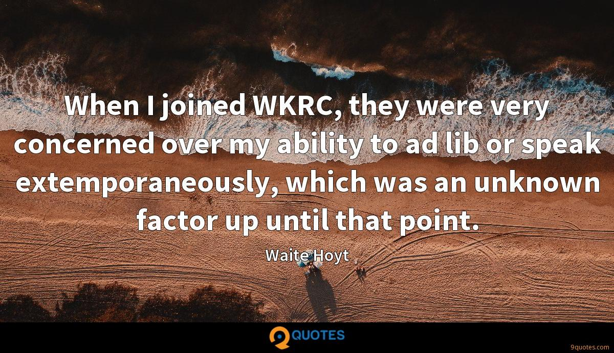 When I joined WKRC, they were very concerned over my ability to ad lib or speak extemporaneously, which was an unknown factor up until that point.