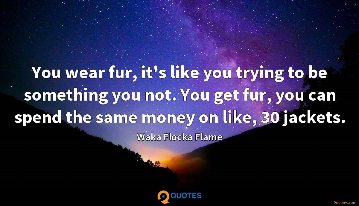 You wear fur, it's like you trying to be something you not. You get fur, you can spend the same money on like, 30 jackets.