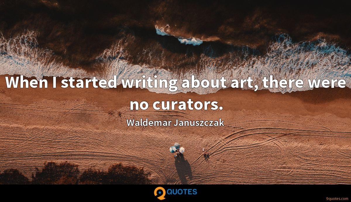 When I started writing about art, there were no curators.