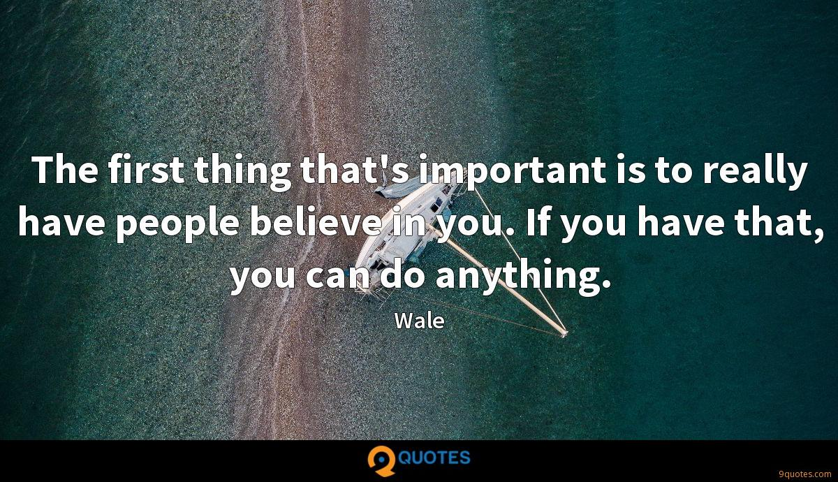 The first thing that's important is to really have people believe in you. If you have that, you can do anything.