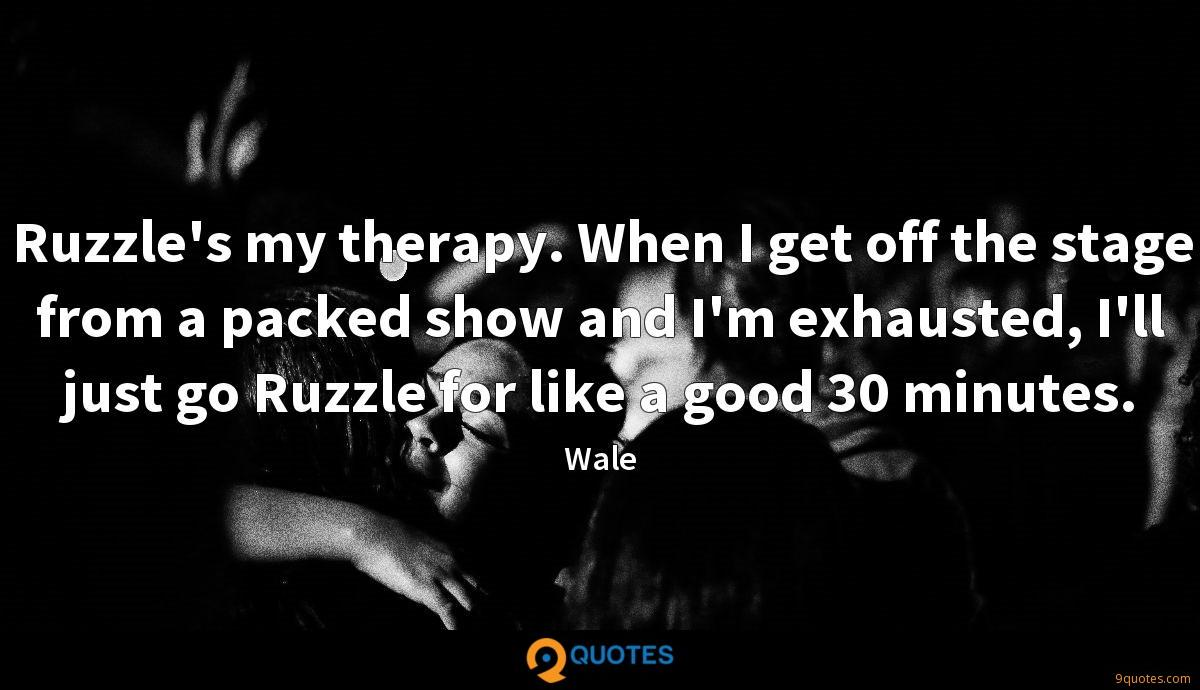 Ruzzle's my therapy. When I get off the stage from a packed show and I'm exhausted, I'll just go Ruzzle for like a good 30 minutes.