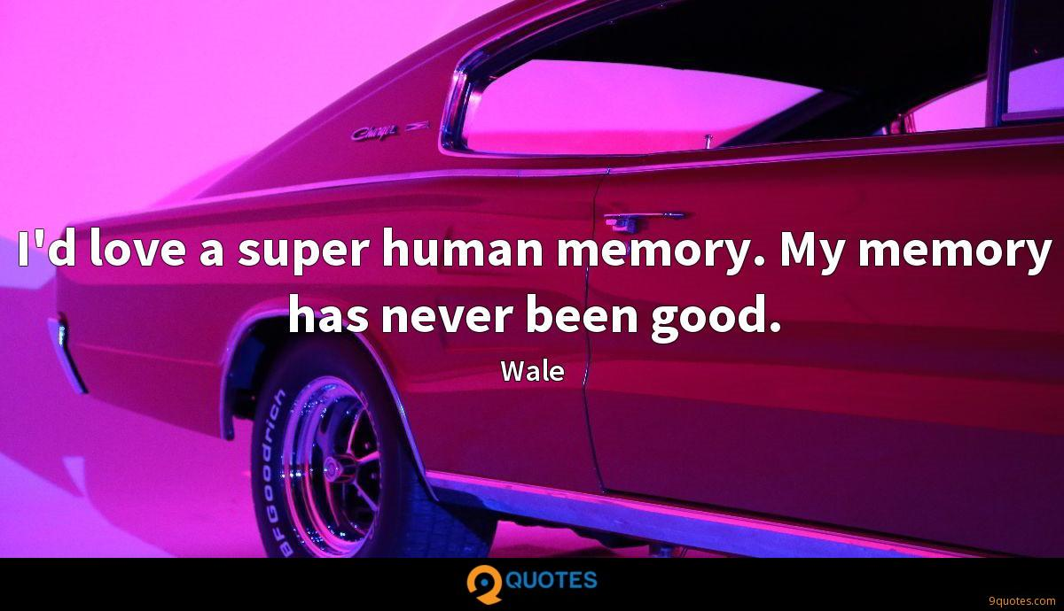 I'd love a super human memory. My memory has never been good.
