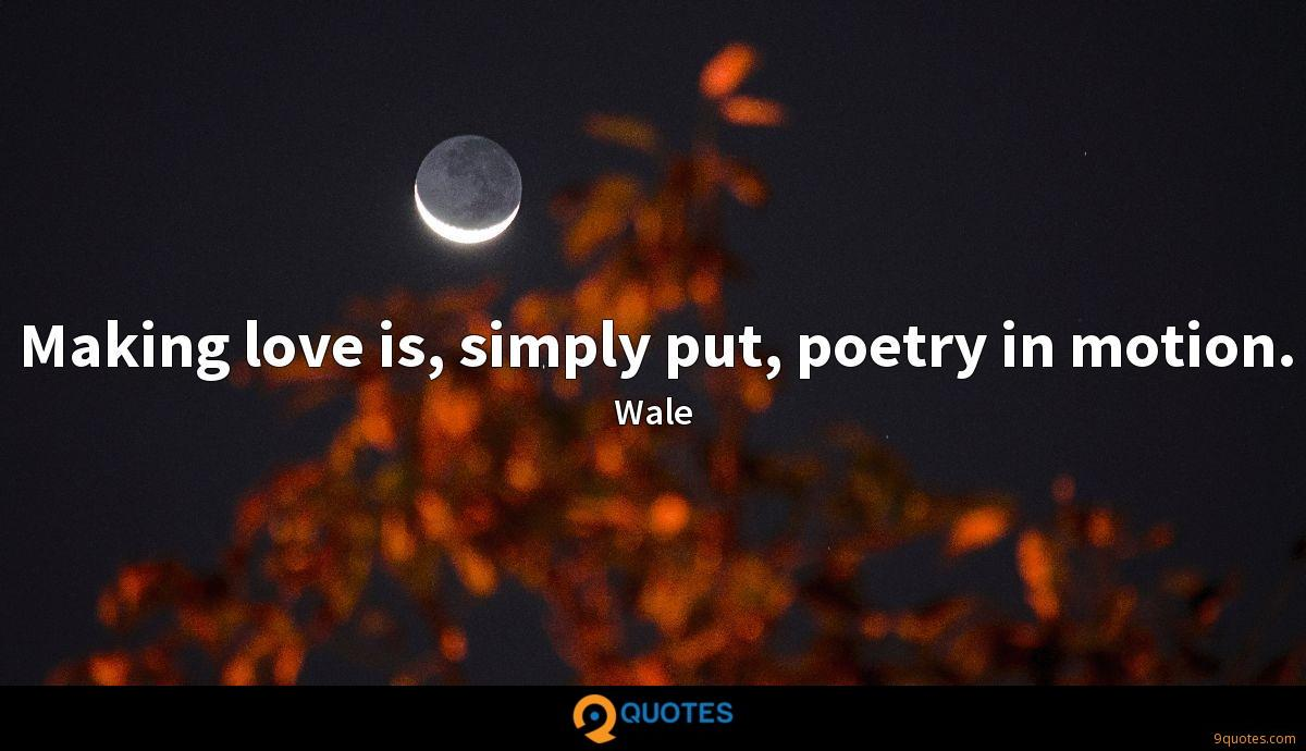 Making love is, simply put, poetry in motion. - Wale Quotes ...