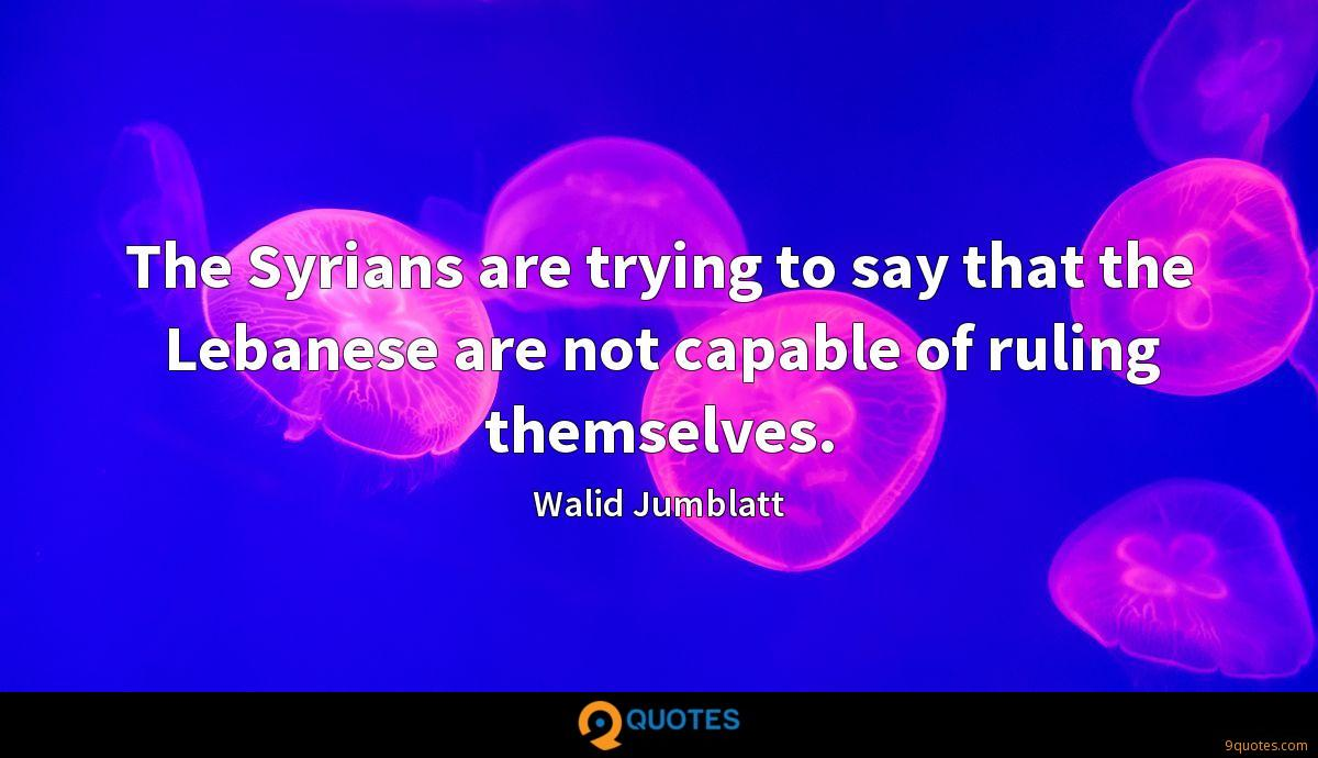 The Syrians are trying to say that the Lebanese are not capable of ruling themselves.